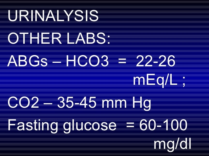 URINALYSIS OTHER LABS: ABGs – HCO3  =  22-26  mEq/L ;  CO2 – 35-45 mm Hg Fasting glucose  = 60-100  mg/dl