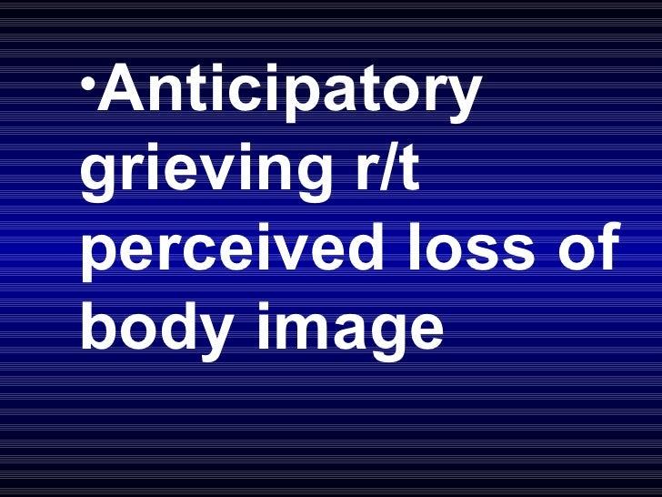 <ul><li>Anticipatory grieving r/t perceived loss of body image </li></ul>