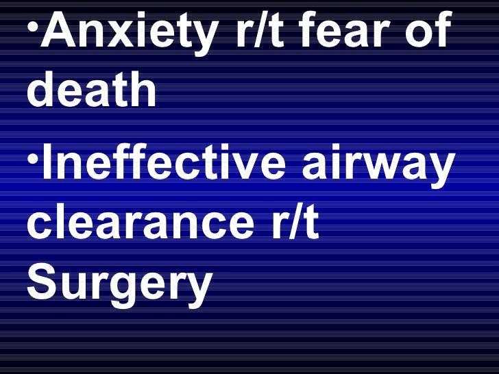 <ul><li>Anxiety r/t fear of death </li></ul><ul><li>Ineffective airway clearance r/t Surgery </li></ul>