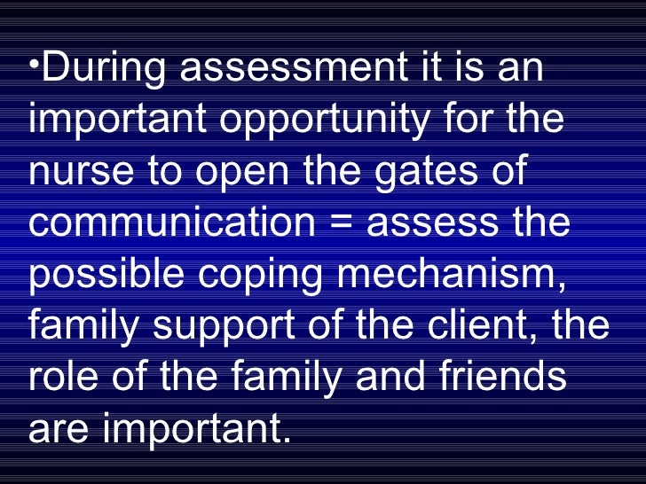 <ul><li>During assessment it is an important opportunity for the nurse to open the gates of communication = assess the pos...