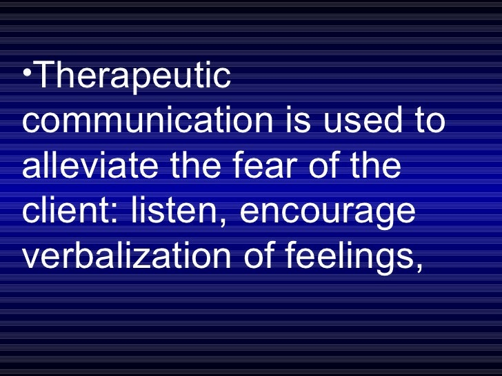 <ul><li>Therapeutic communication is used to alleviate the fear of the client: listen, encourage verbalization of feelings...