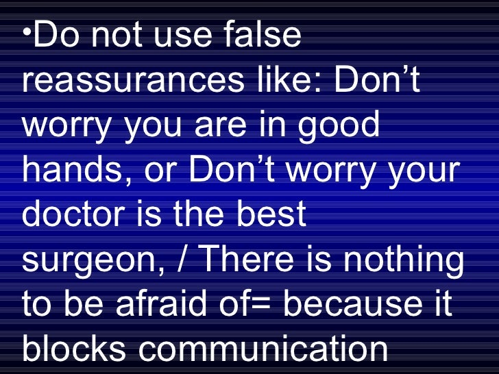 <ul><li>Do not use false reassurances like: Don't worry you are in good hands, or Don't worry your doctor is the best surg...