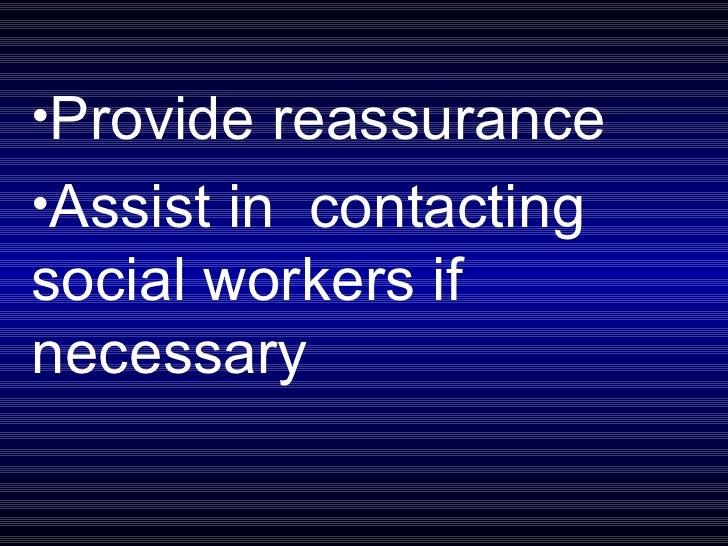 <ul><li>Provide reassurance </li></ul><ul><li>Assist in  contacting social workers if necessary </li></ul>