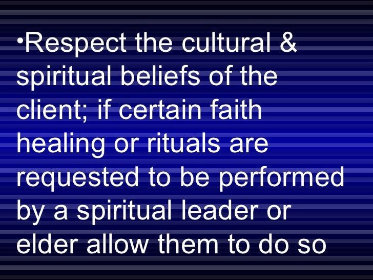 <ul><li>Respect the cultural & spiritual beliefs of the client; if certain faith healing or rituals are requested to be pe...
