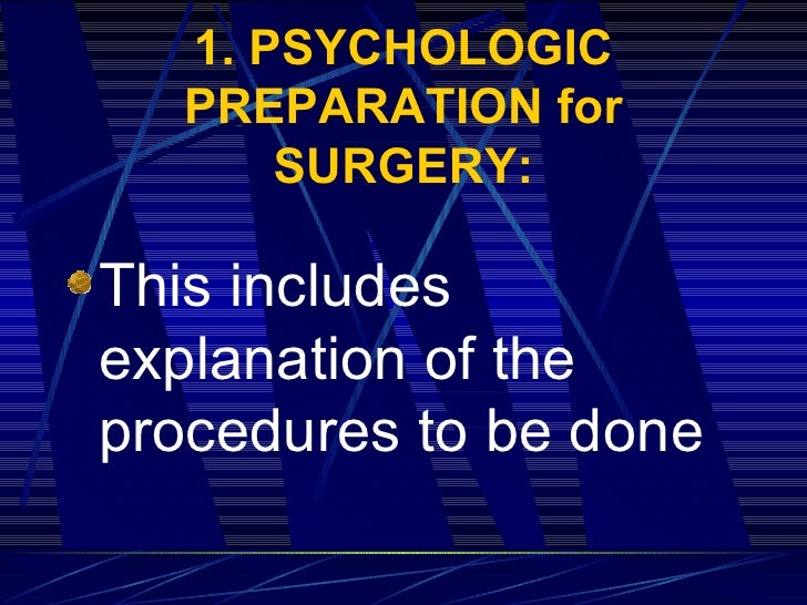 1. PSYCHOLOGIC PREPARATION for SURGERY: <ul><li>This includes explanation of the procedures to be done   </li></ul>