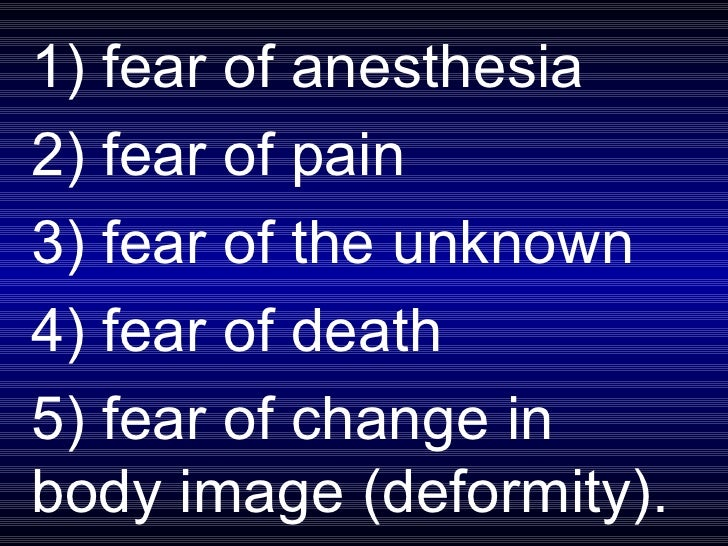 1) fear of anesthesia  2) fear of pain  3) fear of the unknown  4) fear of death  5) fear of change in body image (deformi...