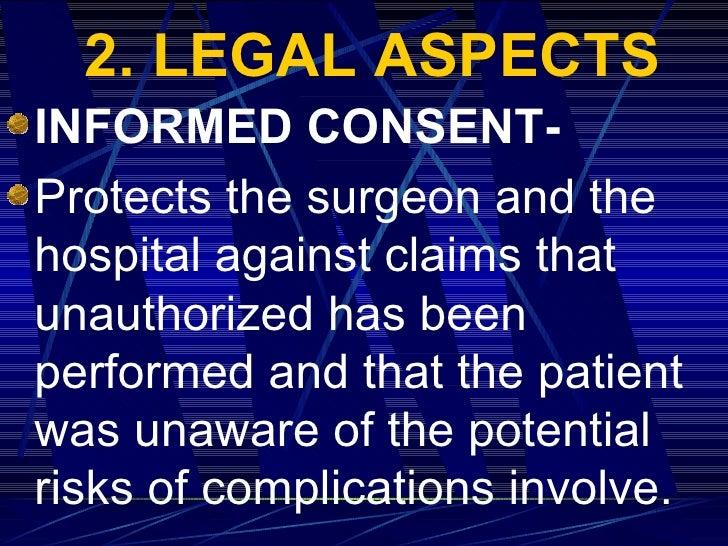 2. LEGAL ASPECTS <ul><li>INFORMED CONSENT- </li></ul><ul><li>Protects the surgeon and the hospital against claims that una...