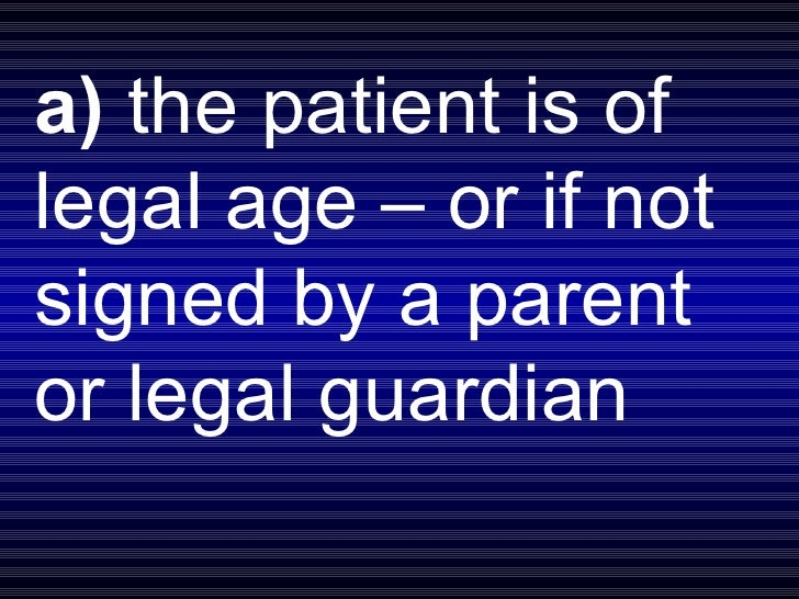 a)  the patient is of legal age – or if not signed by a parent or legal guardian