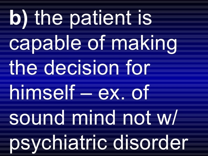 b)  the patient is capable of making the decision for himself – ex. of sound mind not w/ psychiatric disorder