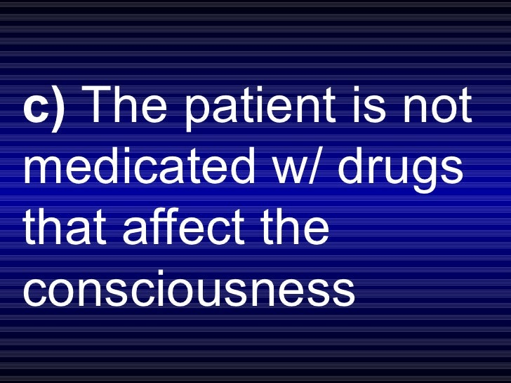 c)  The patient is not medicated w/ drugs that affect the consciousness