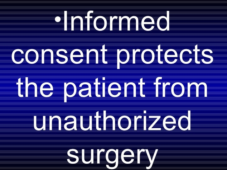 <ul><li>Informed consent protects the patient from unauthorized surgery </li></ul>
