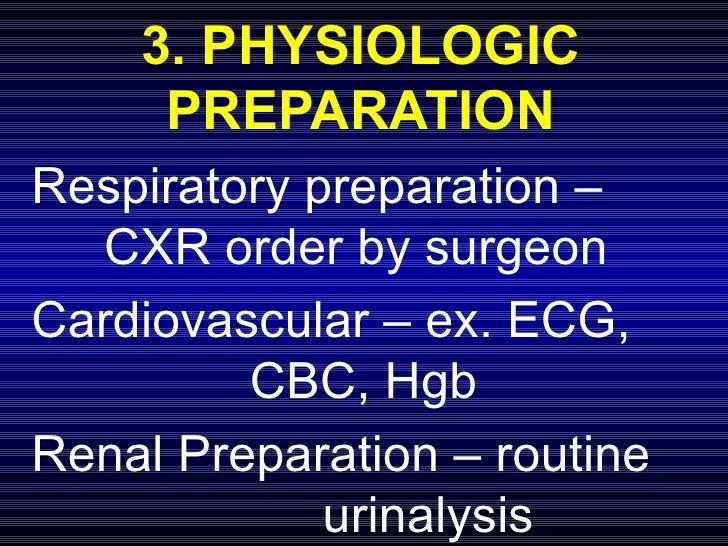 3. PHYSIOLOGIC PREPARATION Respiratory preparation –  CXR order by surgeon Cardiovascular – ex. ECG,  CBC, Hgb Renal Prepa...