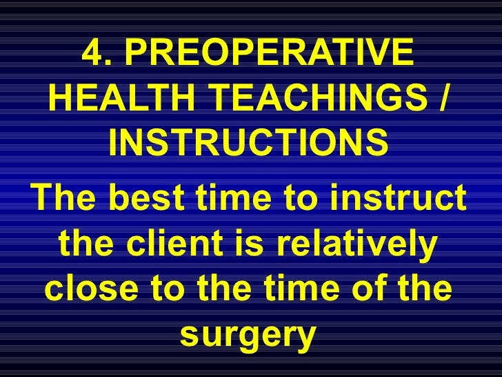 4. PREOPERATIVE HEALTH TEACHINGS / INSTRUCTIONS The best time to instruct the client is relatively close to the time of th...