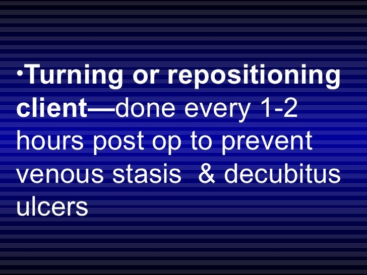 <ul><li>Turning or repositioning client— done every 1-2 hours post op to prevent venous stasis  & decubitus ulcers  </li><...