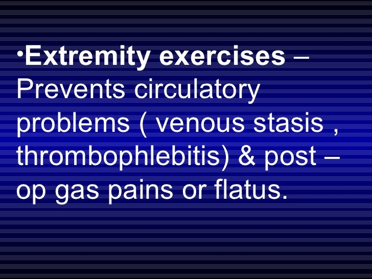 <ul><li>Extremity exercises  – Prevents circulatory problems ( venous stasis , thrombophlebitis) & post –op gas pains or f...