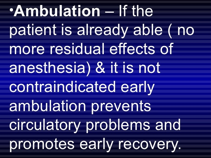 <ul><li>Ambulation  – If the patient is already able ( no more residual effects of anesthesia) & it is not contraindicated...
