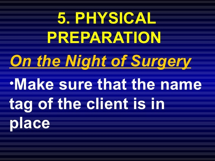 <ul><li>5. PHYSICAL PREPARATION  </li></ul><ul><li>On the Night of Surgery </li></ul><ul><li>Make sure that the name tag o...