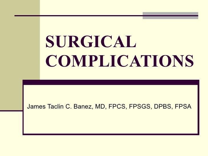 SURGICAL COMPLICATIONS James Taclin C. Banez, MD, FPCS, FPSGS, DPBS, FPSA