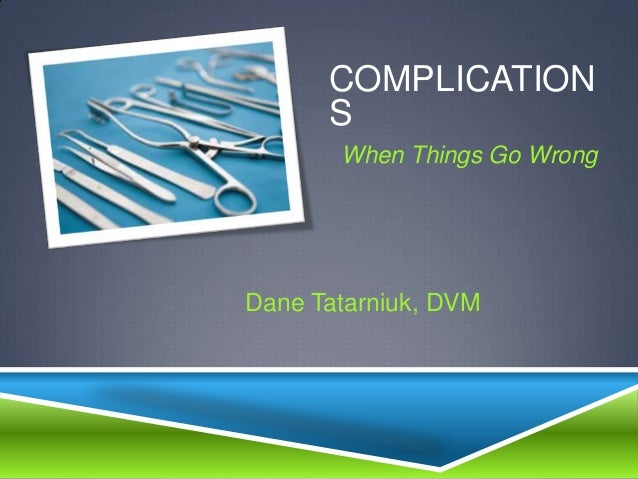 COMPLICATION      S       When Things Go WrongDane Tatarniuk, DVM
