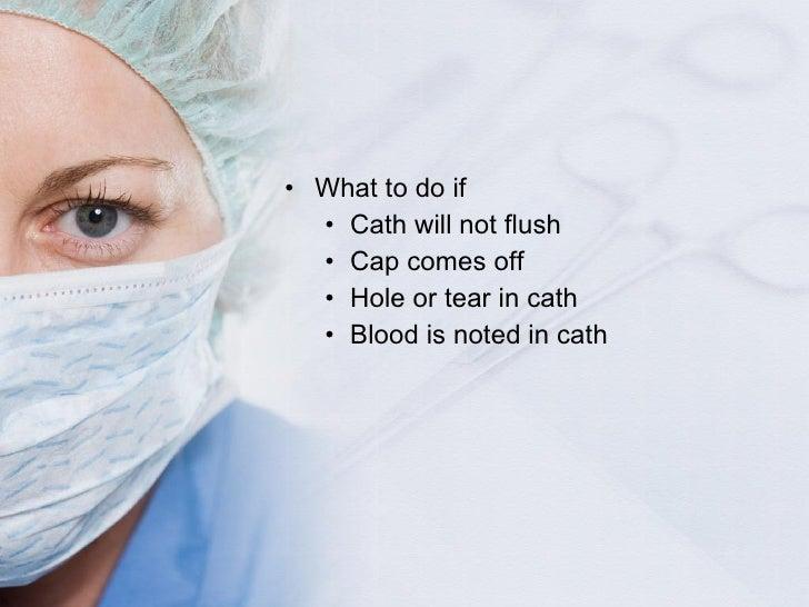 <ul><li>What to do if </li></ul><ul><ul><li>Cath will not flush </li></ul></ul><ul><ul><li>Cap comes off </li></ul></ul><u...