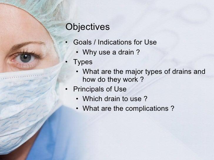 Objectives <ul><li>Goals / Indications for Use </li></ul><ul><ul><li>Why use a drain ? </li></ul></ul><ul><li>Types </li><...