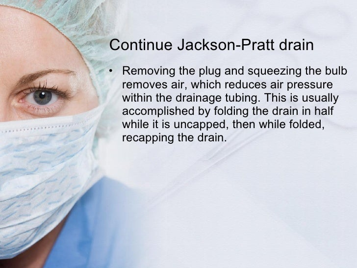 Continue Jackson-Pratt drain <ul><li>Removing the plug and squeezing the bulb removes air, which reduces air pressure with...