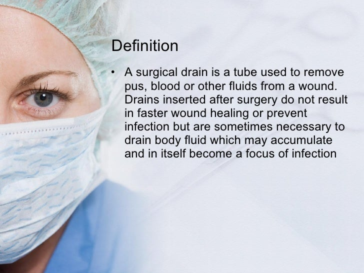 Definition <ul><li>A surgical drain is a tube used to remove pus, blood or other fluids from a wound. Drains inserted afte...