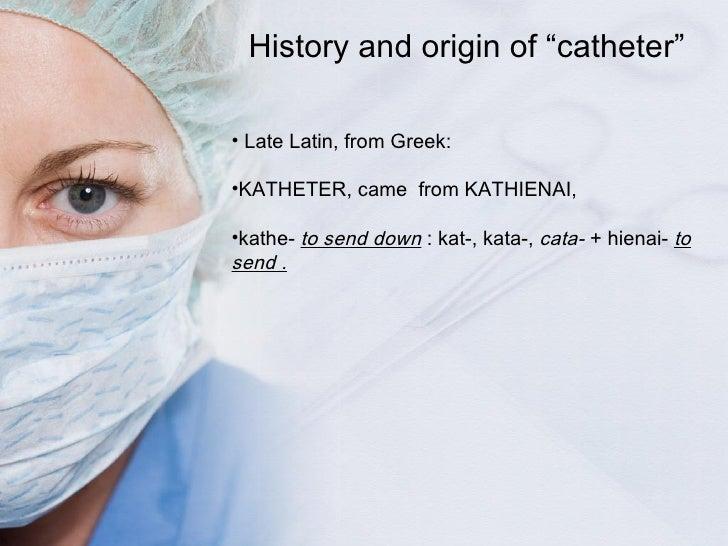 <ul><li>Late Latin, from Greek: </li></ul><ul><li>KATHETER, came   from  KATHIENAI,  </li></ul><ul><li>kathe-   to send do...