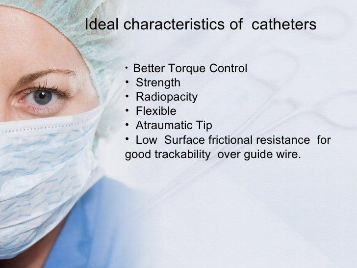 Ideal characteristics of  catheters <ul><li>Better Torque Control </li></ul><ul><li>Strength </li></ul><ul><li>Radiopacity...