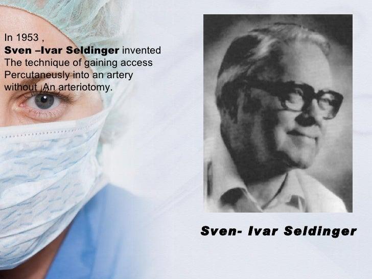 Sven- Ivar Seldinger In 1953 ,  Sven –Ivar Seldinger  invented The technique of gaining access  Percutaneusly into an arte...