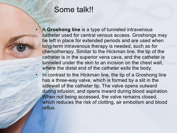 Some talk!! <ul><li>A  Groshong line  is a type of tunneled intravenous catheter used for central venous access. Groshongs...
