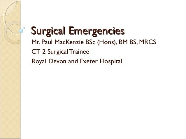Surgical EmergenciesSurgical Emergencies Mr. Paul MacKenzie BSc (Hons), BM BS, MRCS CT 2 Surgical Trainee Royal Devon and ...