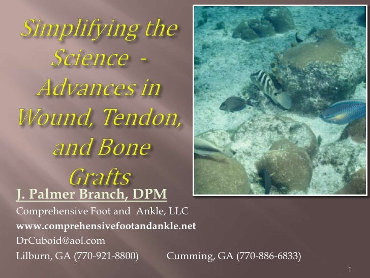 Simplifying the Science  - Advances in Wound, Tendon, and Bone Grafts <br />J. Palmer Branch, DPM<br />Comprehensive Foot ...