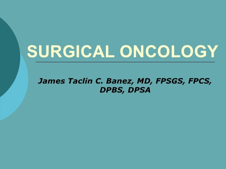 SURGICAL ONCOLOGY James Taclin C. Banez, MD, FPSGS, FPCS, DPBS, DPSA