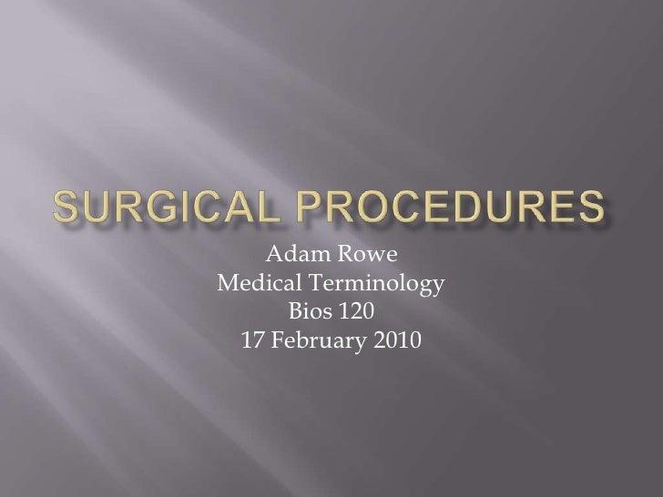 Surgical Procedures<br />Adam Rowe<br />Medical Terminology<br />Bios 120<br />17 February 2010<br />