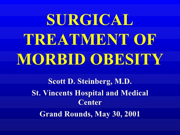 SURGICAL TREATMENT OF MORBID OBESITY Scott D. Steinberg, M.D. St. Vincents Hospital and Medical Center Grand Rounds, May 3...