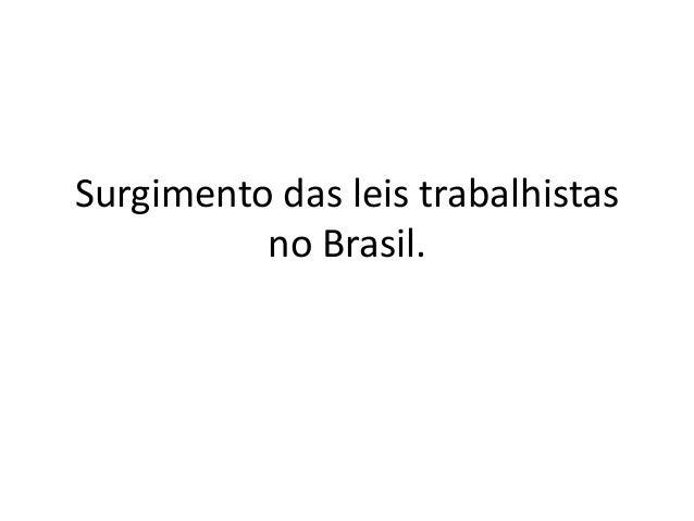 Surgimento das leis trabalhistas no Brasil.