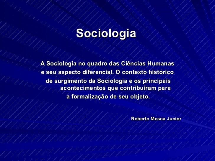 Sociologia  A Sociologia no quadro das Ciências Humanas  e seu aspecto diferencial. O contexto histórico  de surgimento da...
