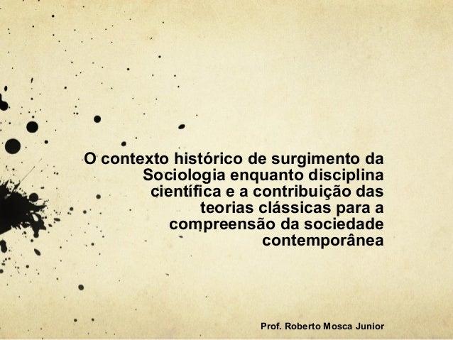 O contexto histórico de surgimento da Sociologia enquanto disciplina científica e a contribuição das teorias clássicas par...