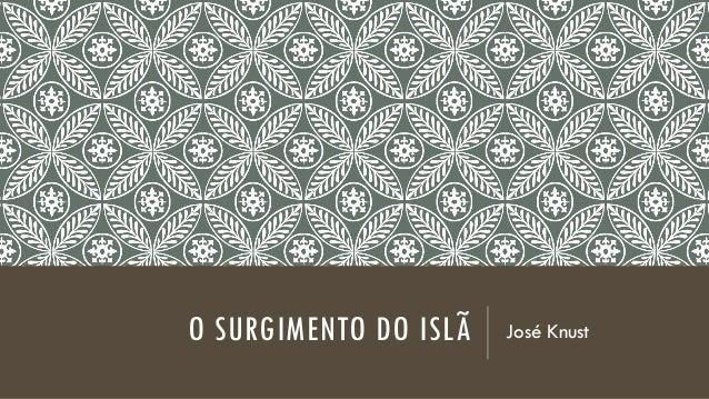 O SURGIMENTO DO ISLÃ José Knust