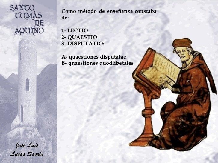Como método de enseñanza constaba de: 1- LECTIO 2- QUAESTIO 3- DISPUTATIO: A- quaestiones disputatae  B- quaestiones quodl...