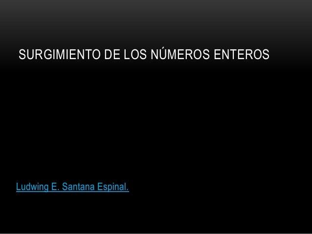 SURGIMIENTO DE LOS NÚMEROS ENTEROS  Ludwing E. Santana Espinal.