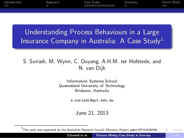 Introduction Approach Case Study Summary Future Work Understanding Process Behaviours in a Large Insurance Company in Aust...