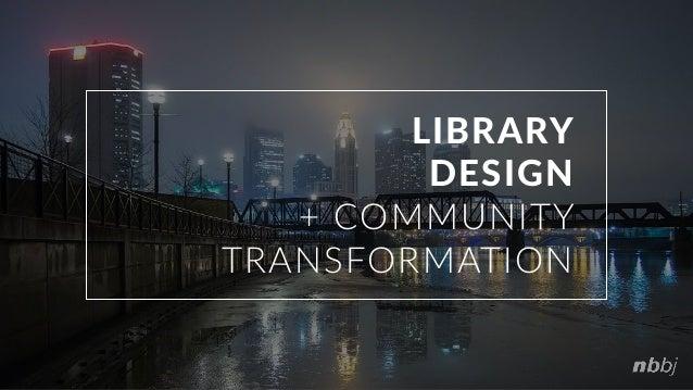 LIBRARY DESIGN + COMMUNITY TRANSFORMATION
