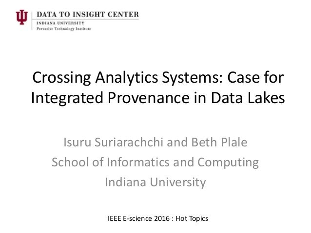 Crossing Analytics Systems: Case for Integrated Provenance in Data Lakes Isuru Suriarachchi and Beth Plale School of Infor...