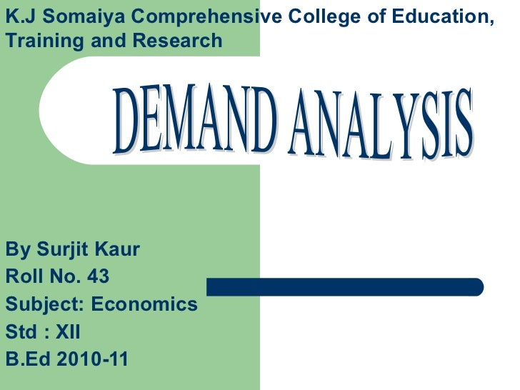 By Surjit Kaur Roll No. 43  Subject: Economics Std : XII  B.Ed 2010-11 DEMAND ANALYSIS K.J Somaiya Comprehensive College o...