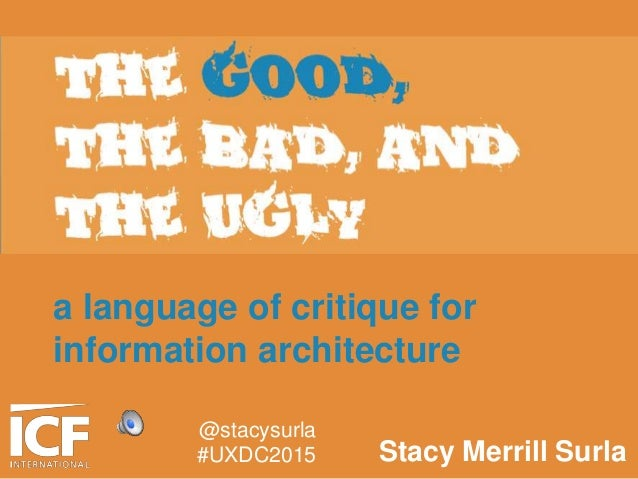 THE GOOD, THE BAD, AND THE UGLY a language of critique for information architecture Stacy Merrill Surla @stacysurla #UXDC2...