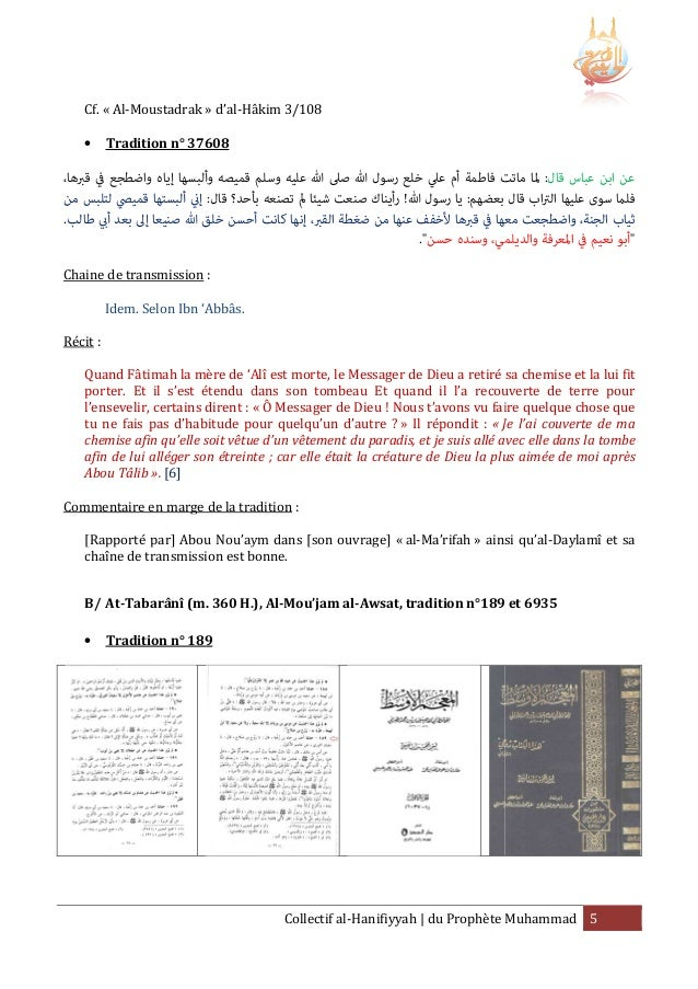 Cf. « Al-Moustadrak » d'al-Hâkim 3/108 Hâkim •  Tradition n° 37608  ،ﻋﻦ اﺑﻦ ﻋﺒﺎس ﻗﺎل: ﳌﺎ ﻣﺎﺗﺖ ﻓﺎﻃﻤﺔ أم ﻋﲇ ﺧﻠﻊ رﺳﻮل ﷲ ﺻﲆ ﷲ...