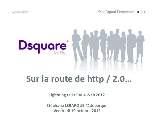 www.dsquare.fr            Sur la route de http / 2.0…                  Lightning talks Paris-Web 2012                 Stép...