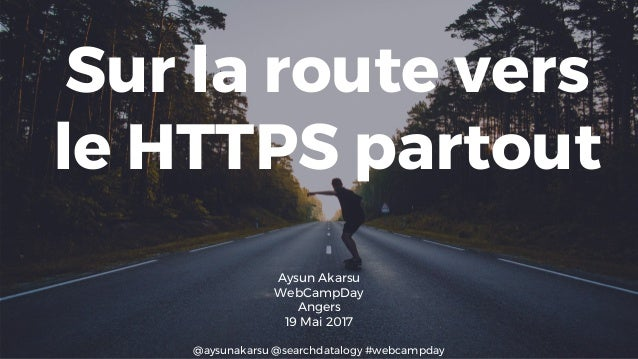@aysunakarsu @searchdatalogy #webcampday Sur la route vers le HTTPS partout Aysun Akarsu WebCampDay Angers 19 Mai 2017